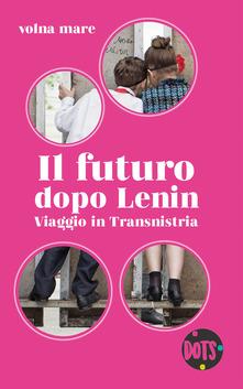 Il Futuro Dopo Lenin. Viaggio In Transinistria