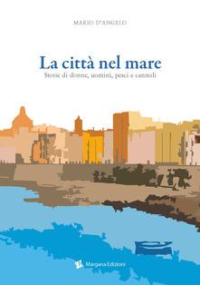 La Città Nel Mare. Storie Di Donne, Uomini, Pesci E Cannoli