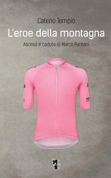 L' Eroe Della Montagna. Ascesa E Cadute Di Marco Pantani