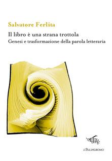 Il Libro è Una Strana Trottola. Genesi E Trasformazione Della Parola Letteraria