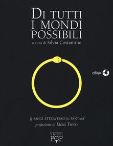 Di Tutti I Mondi Possibili. 9 Saggi Attraverso Il Fantasy