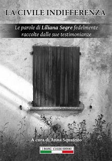 La Civile Indifferenza. Le Parole Di Liliana Segre Fedelmente Raccolte Dalle Sue Testimonianze